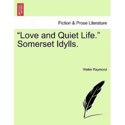 """Love and Quiet Life."" Somerset Idylls. by Walter Raymond, 9781241385484."