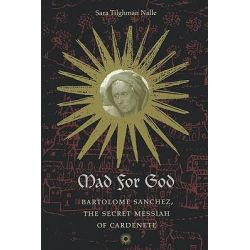 Mad for God, Bartolome Sanchez, the Secret Messiah of Cardenete by Sara T. Nalle, 9780813920016.