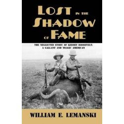 Lost in the Shadow of Fame, The Neglected Story of Kermit Roosevelt; A Gallant and Tragic American by William E Lemanski, 9781620060117.