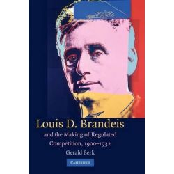Louis D. Brandeis and the Making of Regulated Competition, 1900-1932 by Gerald Berk, 9781107405080.