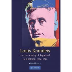 Louis D. Brandeis and the Making of Regulated Competition, 1900-1932 by Gerald Berk, 9780521425964.