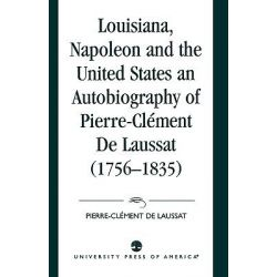 Louisiana, Napoleon and the United States : An Autobiography of Pierre-Clement de Laussat (1756-1835), An Autobiography of Pierre-Clement de Laussat (1756-1835) by Maurice Lebel, 9780819174482.