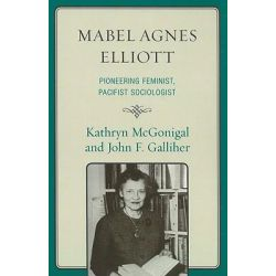 Mabel Agnes Elliott, Pioneering Feminist, Pacifist Sociologist by Kathryn McGonigal, 9780739129524.