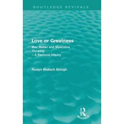 Love or Greatness, Max Weber and masculine thinking by Roslyn Wallach Bologh, 9780415570749.