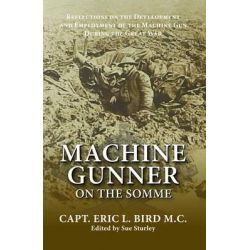 Machine Gunner on the Somme, Reflections on the Development and Employment of the Machine Gun During the First World War by Captain Eric L. Bird, 9781908336224.