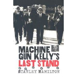"""Machine Gun"" Kelly's Last Stand by Stanley Hamilton, 9780700612475."