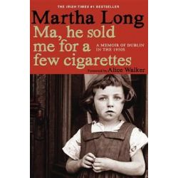 Ma, He Sold Me for a Few Cigarettes, A Memoir of Dublin in the 1950s by Martha Long, 9781609804145.