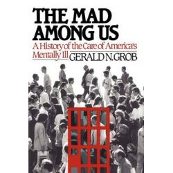 Mad Among Us, A History of the Care of America's Mentally Ill by Henry E Sigerist Professor of the History of Medicine Emeritus Gerald N Grob, 9781451636338.