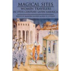 Magical Sites, Women Travelers in 19th Century Latin America by Marjorie Agosin, 9781877727948.