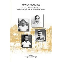 Manila Memories, Four Boys Remember Their Lives Before, During and After the Japanese Occupation by Juergen Goldhagen, 9781848610101.