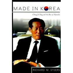 Made in Korea, Chung Ju Yung and the Rise of Hyundai by Richard M. Steers, 9780415920506.