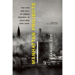 Manhattan Projects, The Rise and Fall of Urban Renewal in Cold War New York by Samuel Zipp, 9780199874057.
