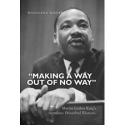 Making a Way Out of No Way, Martin Luther King's Sermonic Proverbial Rhetoric by Wolfgang Mieder, 9781433113031.