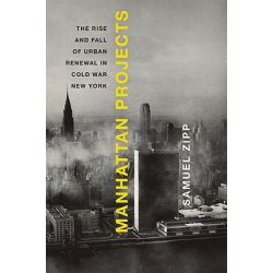 Manhattan Projects, The Rise and Fall of Urban Renewal in Cold War New York by Samuel Zipp, 9780195328745.