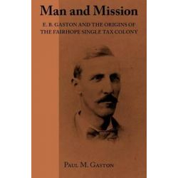 Man and Mission, E.B. Gaston and the Origins of the Fairhope Single Tax Colony by Paul M Gaston, 9781603060400.