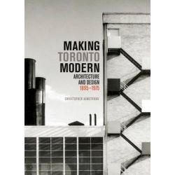 Making Toronto Modern, Architecture and Design, 1895-1975 by Christopher Armstrong, 9780773543492.