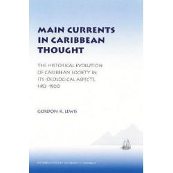 Main Currents in Caribbean Thought, The Historical Evolution of Caribbean Society in Its Ideological Aspects, 1492 - 1900 by Gordon K. Lewis, 9780803280298.