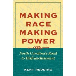 Making Race, Making Power, North Carolina's Road to Disfranchisement by Kent Redding, 9780252028083.