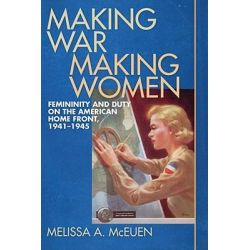 Making War, Making Women, Femininity and Duty on the American Home Front, 1941-1945 by Melissa A. McEuen, 9780820329048.