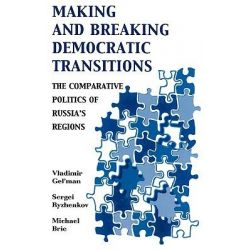 Making and Breaking Democratic Transitions, The Comparative Politics of Russia's Regions by Vladimir Gel'man, 9780742525610.