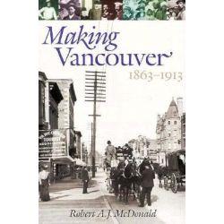 Making Vancouver, 1863-1913, 1863-1913 by Robert A.J. McDonald, 9780774805704.