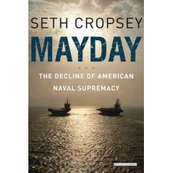 Mayday, The Decline of American Naval Supremacy by Seth Cropsey, 9781468308280.