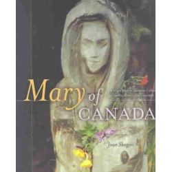 Mary of Canada, Virgin Mary in Canadian Culture, Spirituality, History and Geography by Joan Skogan, 9781894773034.