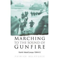 Marching to the Sound of Gunfire by Patrick Delaforce, 9780750934251.