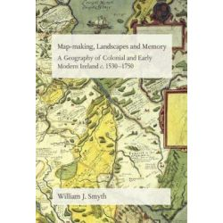 Map-Making, Landscapes and Memory, A Geography of Colonial and Early Modern Ireland, C.1530-1750 by William J. Smyth, 9781859183977.