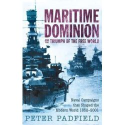 Maritime Dominion and the Triumph of the Free World, Naval Campaigns That Shaped the Modern World 1852-2001 by Peter Padfield, 9781590207543.