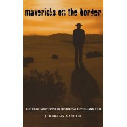 Mavericks on the Border, The Early Southwest in Historical Fiction and Film by J. Douglas Canfield, 9780813121802.