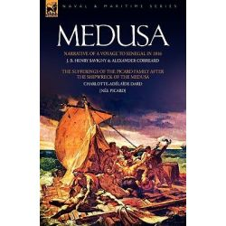 Medusa, Narrative of a Voyage to Senegal in 1816 & the Sufferings of the Picard Family After the Shipwreck of the Medusa by J B Henry Savigny, 9781846775529.