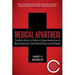 Medical Apartheid, The Dark History of Medical Experimentation on Black Americans from Colonial Times to the Present by Harriet A. 260hington, 9780767915472.