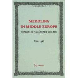 Meddling in Middle Europe, Britain and the 'Lands Between, 1919-1925 by Miklos Lojko, 9789637326233.