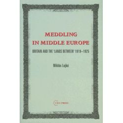 Meddling In Middle Europe, Britain And The 'Lands Between' 1919-1925 by Miklos Lojko, 9789637326370.