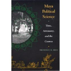 Maya Political Science, Time, Astronomy, and the Cosmos by Prudence M. Rice, 9780292705692.
