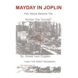 Mayday in Joplin, Has Nature Become the Number One Terrorist? by Donald Leon Clugston, 9781618630612.