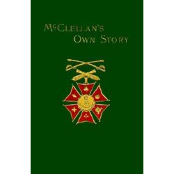 McClellan's Own Story, The War for the Union, the Soldiers Who Fought it, the Civilians Who Directed it, and His Relations to it and to Them by George B. McClellan, 9781582180366.