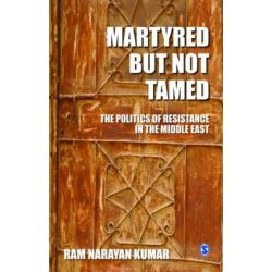 Martyred But Not Tamed, The Politics of Resistance in the Middle East by Ram Narayan Kumar, 9788132109600.