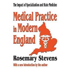 Medical Practice in Modern England, The Impact of Specialization and State Medicine by Rosemary Stevens, 9780765809568.