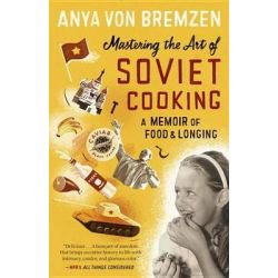 Mastering the Art of Soviet Cooking, A Memoir of Food and Longing by Anya Von Bremzen, 9780307886828.
