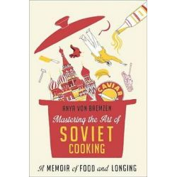 Mastering the Art of Soviet Cooking, A Memoir of Food and Longing by Anya Von Bremzen, 9780307886811.