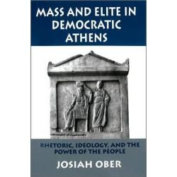 Mass and Elite in Democratic Athens, Rhetoric, Ideology, and the Power of the People by Josiah Ober, 9780691028644.