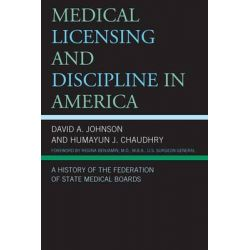 Medical Licensing and Discipline in America, A History of the Federation of State Medical Boards by David A. Johnson, 9780739174395.