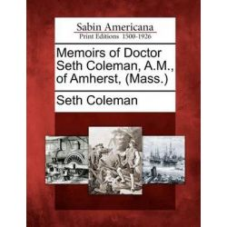 Memoirs of Doctor Seth Coleman, A.M., of Amherst, (Mass.) by Seth Coleman, 9781275642430.