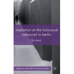 Mediation at the Holocaust Memorial in Berlin, Spheres of Speakability by Irit Dekel, 9780230363304.