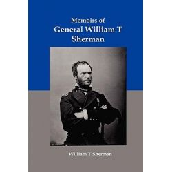 Memoirs of General William T Sherman, Shiloh, Vicksburg, and the March to the Sea by William Tecumseh Sherman, 9781934941553.