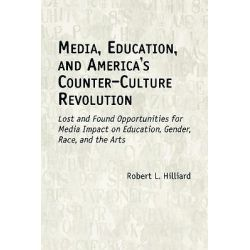 Media, Education and America's Counter-culture Revolution, Lost and Found Opportunities for Media Impact on Education, Gender, Race and the Arts by Robert L. Hilliard, 9781567505139.