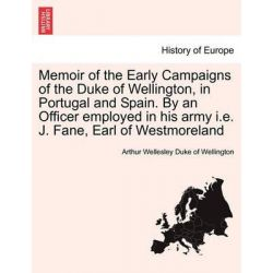 Memoir of the Early Campaigns of the Duke of Wellington, in Portugal and Spain. by an Officer Employed in His Army i.e. J. Fane, Earl of Westmoreland by Arthur Wellesley Duke of Wellington,