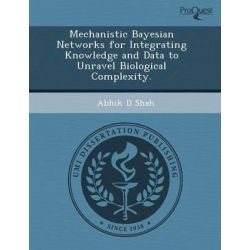 Mechanistic Bayesian Networks for Integrating Knowledge and Data to Unravel Biological Complexity., A Multiple Case Study. by Mary Ann Smith Owens, 9781243733665.